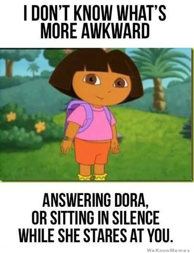 i-dont-know-whats-more-awkward-answering-dora-or-sitting-in-slience